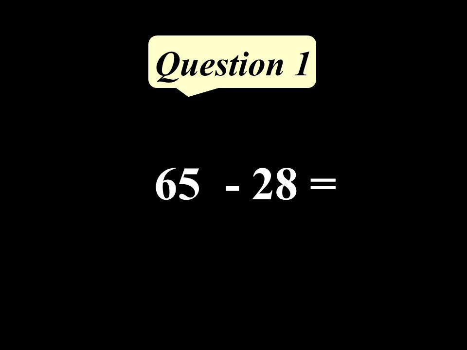65 - 28 = Question 1