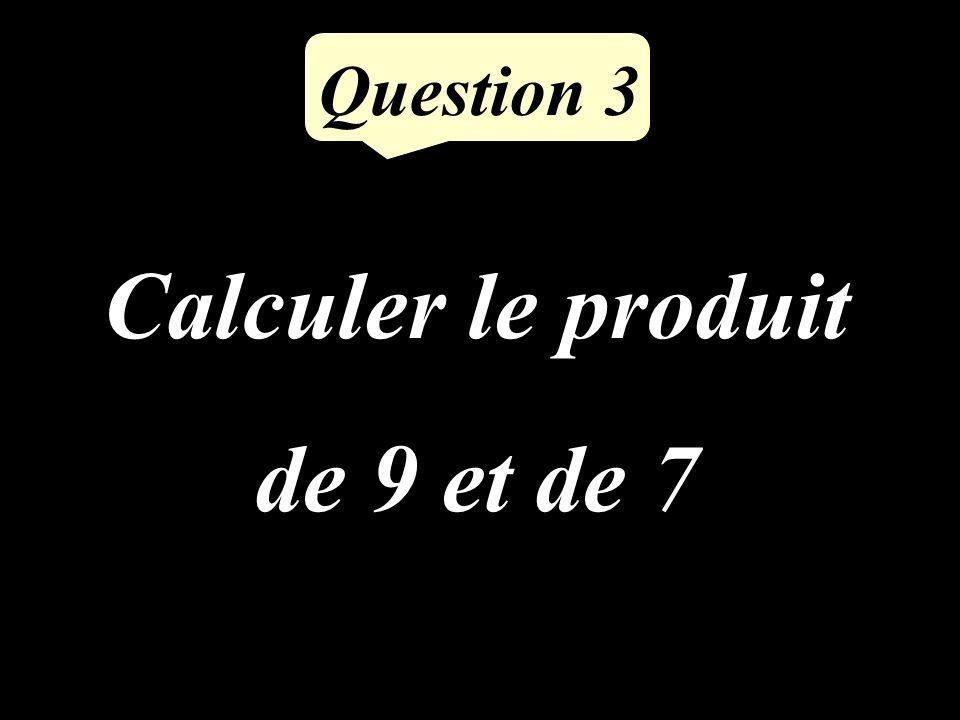 Calculer le produit de 9 et de 7 Question 3