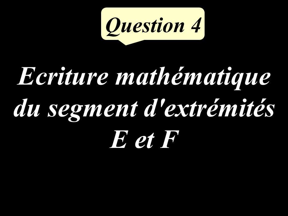 Ecriture mathématique du segment d extrémités E et F Question 4