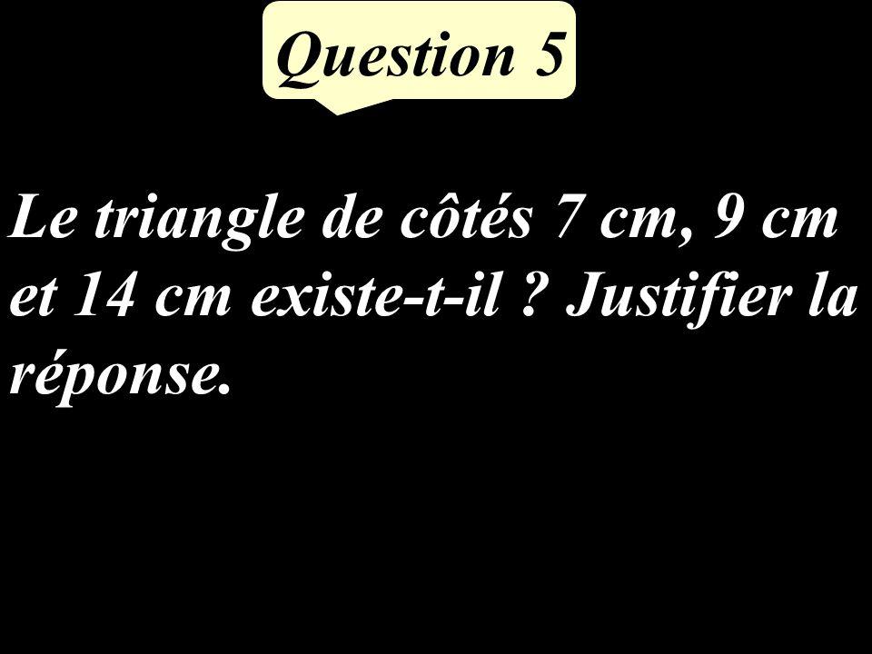 Question 5 Le triangle de côtés 7 cm, 9 cm et 14 cm existe-t-il ? Justifier la réponse.