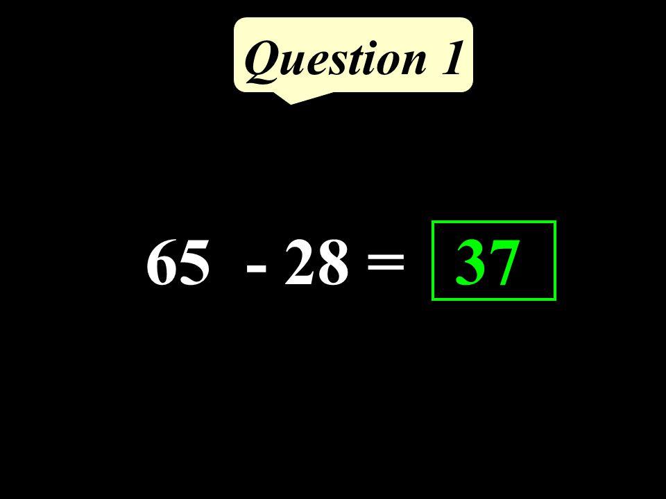 65 - 28 = 37 Question 1