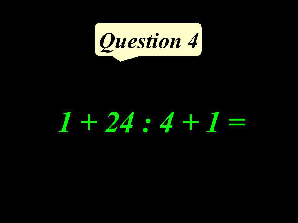1 + 24 : 4 + 1 = Question 4