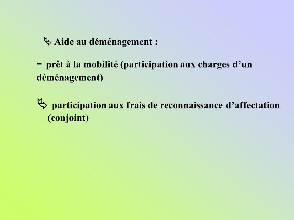 participation aux frais de reconnaissance daffectation (conjoint) - prêt à la mobilité (participation aux charges dun déménagement) Aide au déménageme