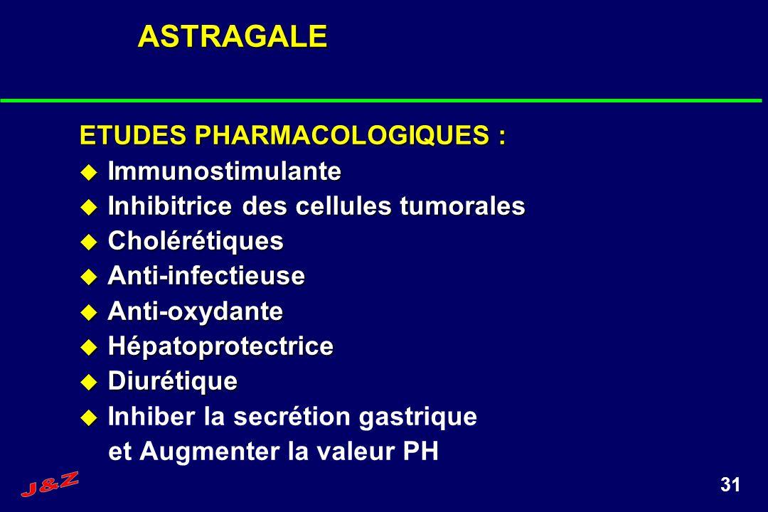 31ASTRAGALE ETUDES PHARMACOLOGIQUES : Immunostimulante Immunostimulante Inhibitrice des cellules tumorales Inhibitrice des cellules tumorales Cholérét