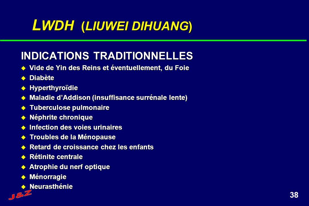 38 L WDH (LIUWEI DIHUANG) INDICATIONS TRADITIONNELLES Vide de Yin des Reins et éventuellement, du Foie Vide de Yin des Reins et éventuellement, du Foi