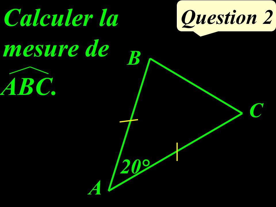 Question 2 Calculer la mesure de 20° B A C ABC.