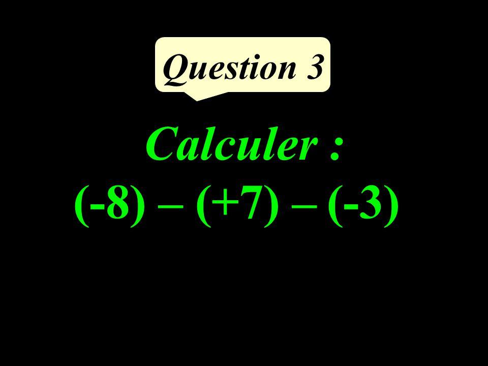 Calculer : (-8) – (+7) – (-3) Question 3