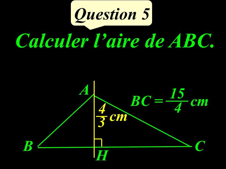 Calculer laire de ABC. Question 5 A H CB BC =cm 4 15 3 4