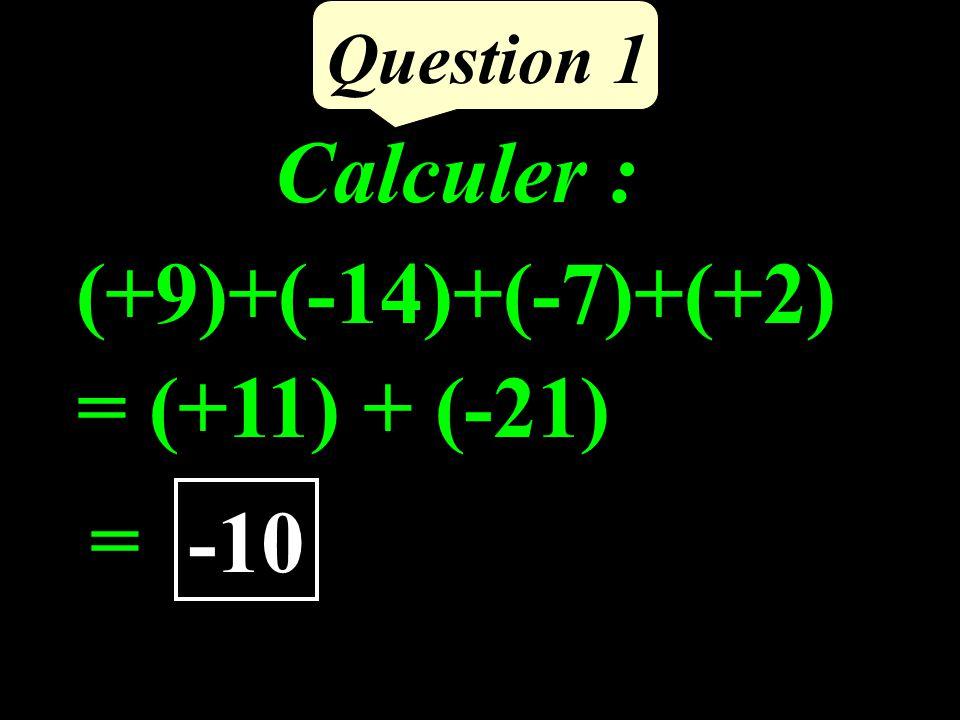 Calculer : (+9)+(-14)+(-7)+(+2) Question 1 = (+11) + (-21) = -10