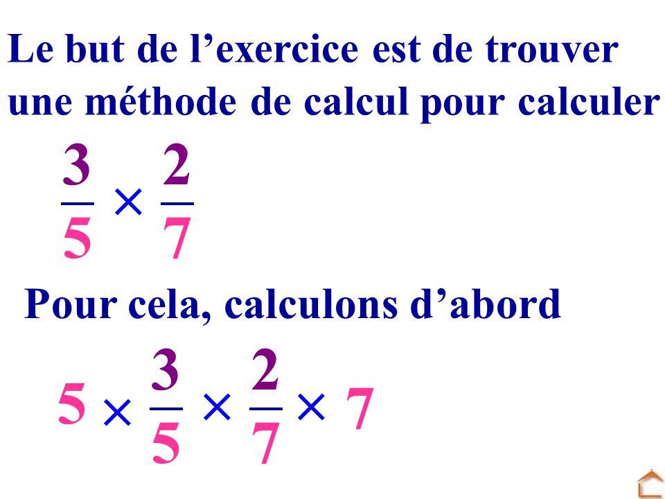 3535 2727 Le but de lexercice est de trouver une méthode de calcul pour calculer Pour cela, calculons dabord 3535 2727 5 7
