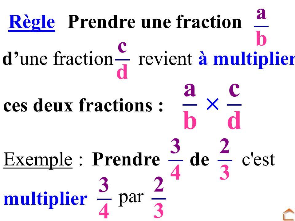 dune fraction revient à multiplier abab cdcd abab RèglePrendre une fraction cdcd ces deux fractions : Exemple :Prendre de 3434 2323 c'est multiplier 3