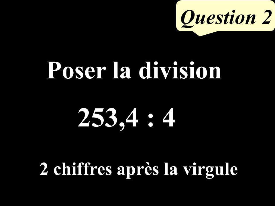 Question 2 Poser la division 253,4 : 4 2 chiffres après la virgule