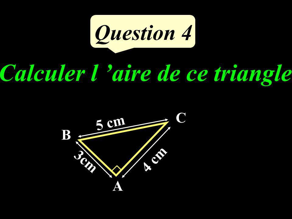 Calculer l aire de ce triangle 4 cm 3cm 5 cm A B C Question 4