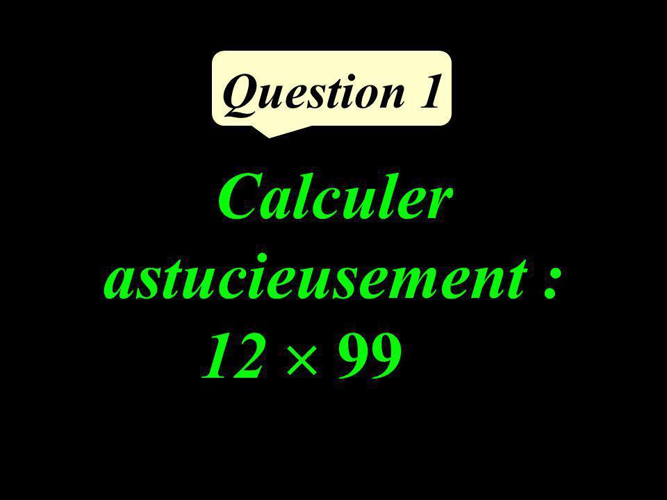 Calculer astucieusement : 12 99 Question 1