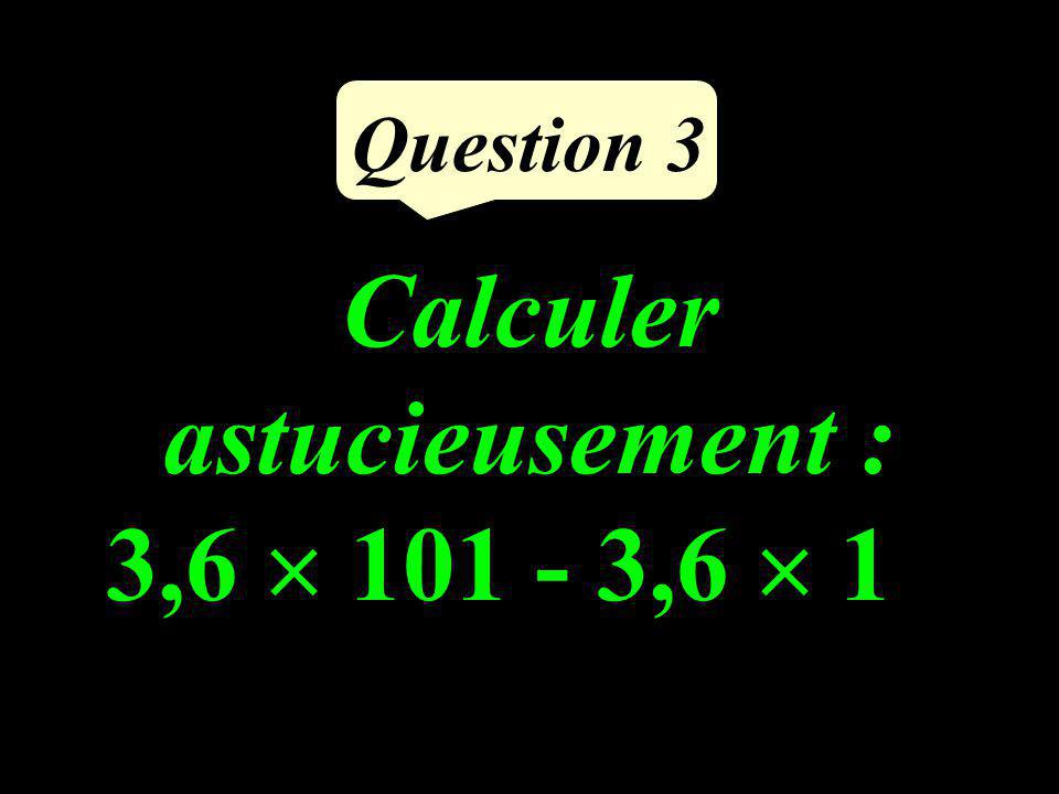 Calculer astucieusement : 3,6 101 - 3,6 1 Question 3