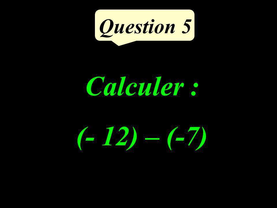 Question 5 Calculer : (- 12) – (-7)