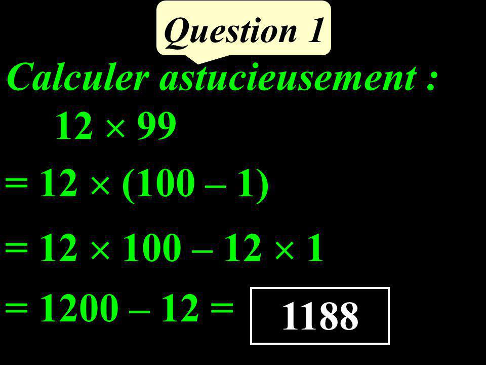 Calculer astucieusement : 12 99 Question 1 = 12 (100 – 1) = 12 100 – 12 1 = 1200 – 12 = 1188