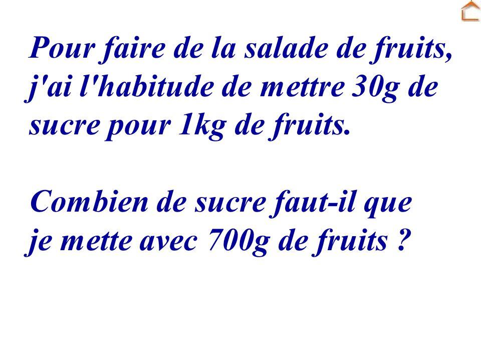 Pour faire de la salade de fruits, j'ai l'habitude de mettre 30g de sucre pour 1kg de fruits. Combien de sucre faut-il que je mette avec 700g de fruit