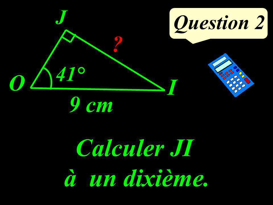 Question 2 Calculer JI à un dixième. O J I ? 41° 9 cm