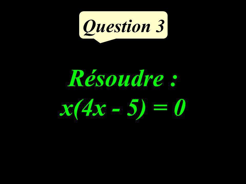 Question 3 Résoudre : x(4x - 5) = 0