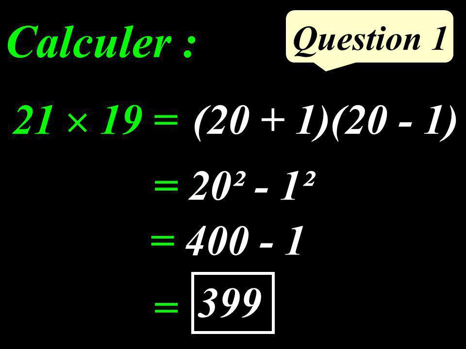 Question 1 (20 + 1)(20 - 1) Calculer : 21 19 = = 20² - 1² = 400 - 1 = 399