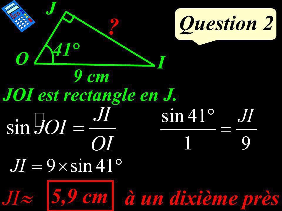 Question 2 O J I ? 41° 9 cm JOI est rectangle en J. à un dixième près JI 5,9 cm