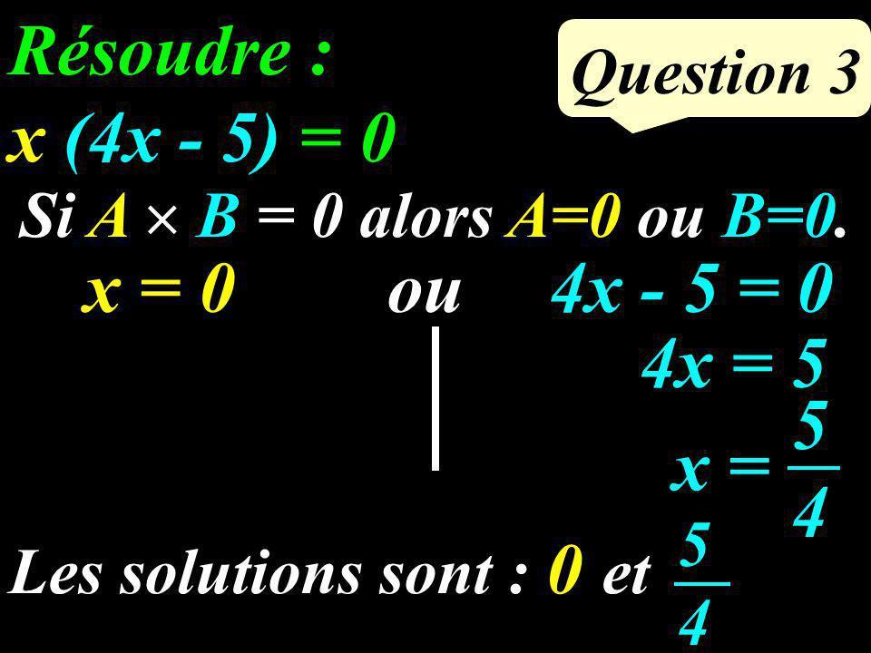 Question 3 Résoudre : x (4x - 5) = 0 Si A B = 0 alors A=0 ou B=0.