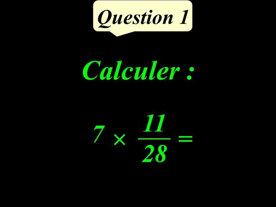 Question 1 Calculer : 7 = 11 28
