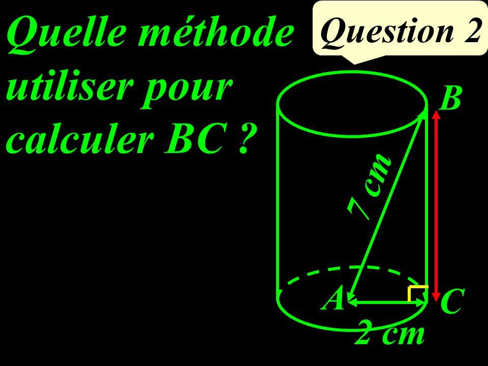 Quelle méthode utiliser pour calculer BC ? Question 2 2 cm 7 cm B C A