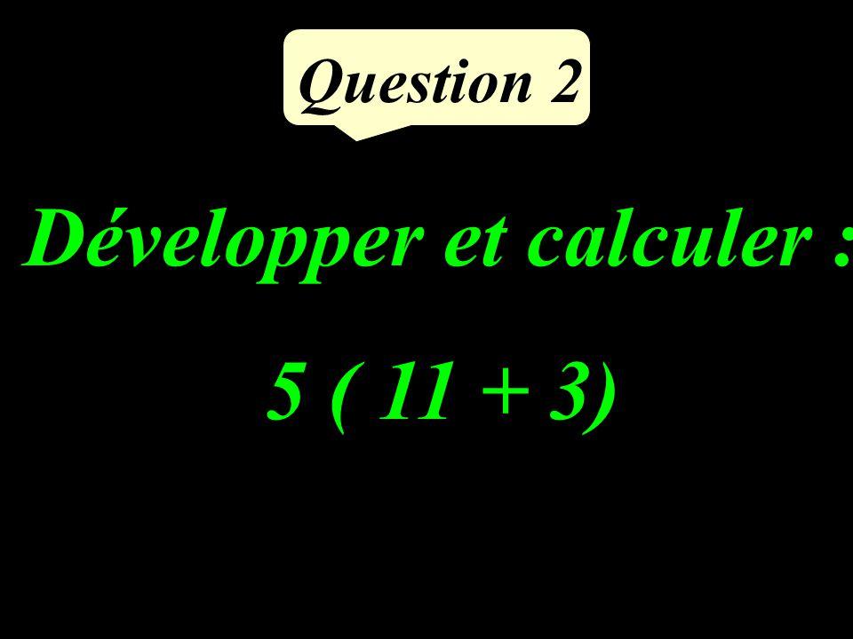 Développer et calculer : 5 ( 11 + 3) Question 2