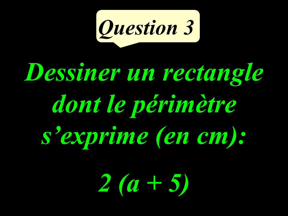 Question 3 Dessiner un rectangle dont le périmètre sexprime (en cm): 2 (a + 5)