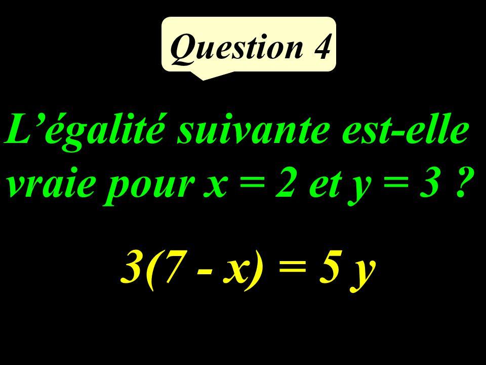 Légalité suivante est-elle vraie pour x = 2 et y = 3 ? Question 4 3(7 - x) = 5 y