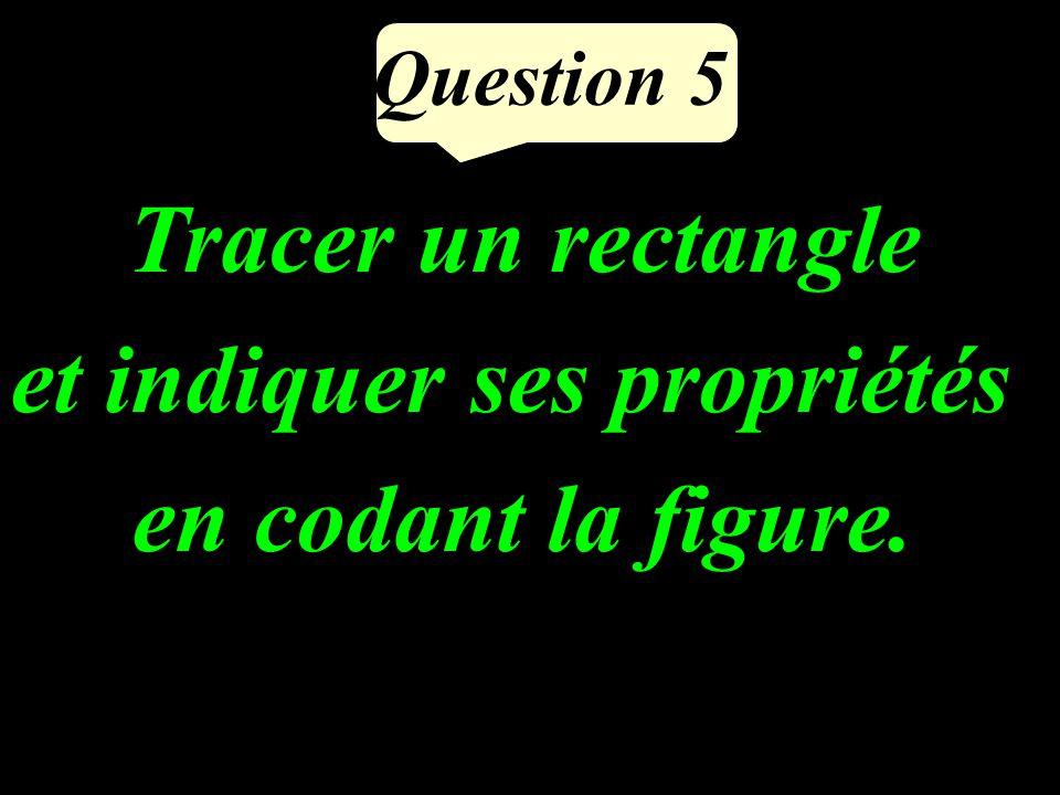 Question 5 Tracer un rectangle et indiquer ses propriétés en codant la figure.