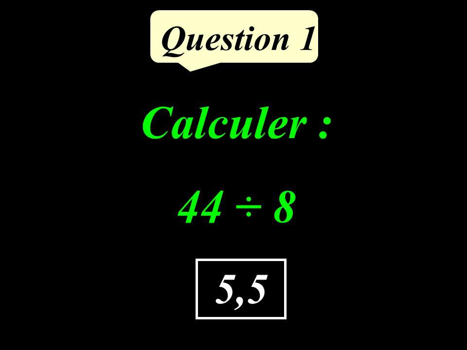 Question 1 Calculer : 44 ÷ 8 5,5