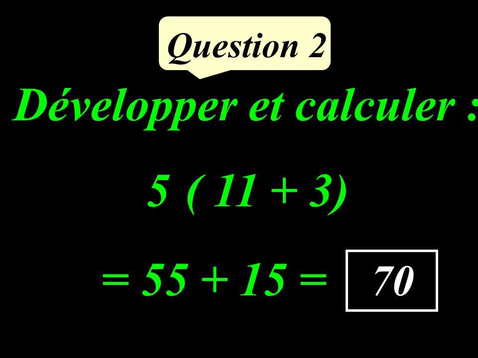 Développer et calculer : 5 ( 11 + 3) Question 2 70 = 55 + 15 =