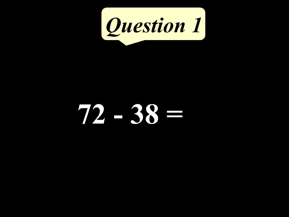 72 - 38 = Question 1