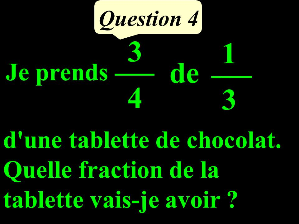 Question 4 Je prends 3434 de 1313 d une tablette de chocolat.