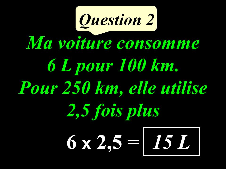 Question 2 Ma voiture consomme 6 L pour 100 km.