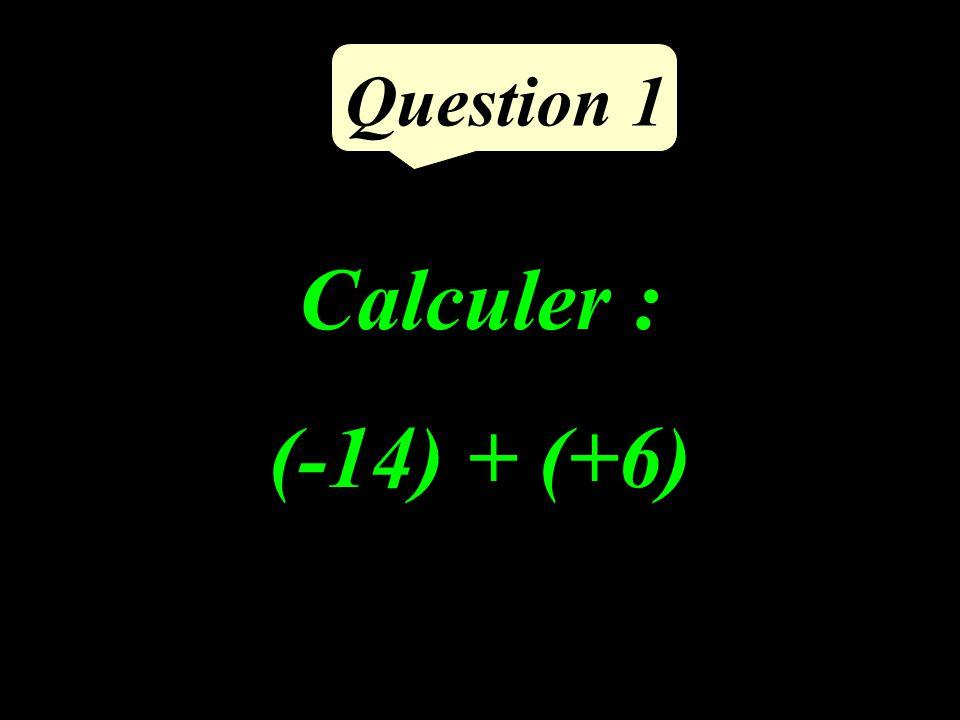 Calculer : (-14) + (+6) Question 1