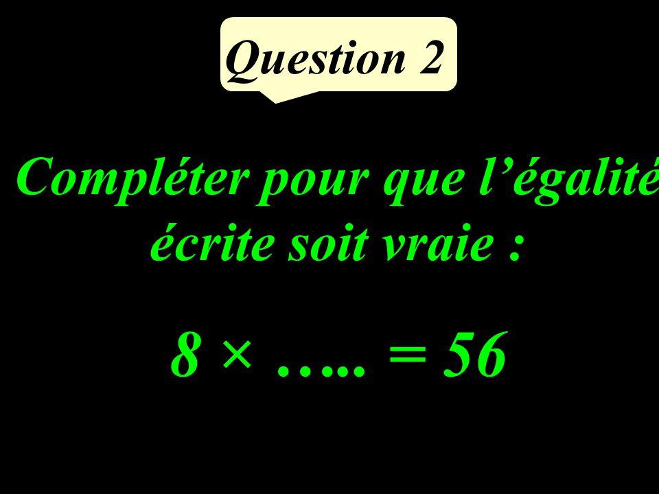 Question 2 Compléter pour que légalité écrite soit vraie : 8 × ….. = 56