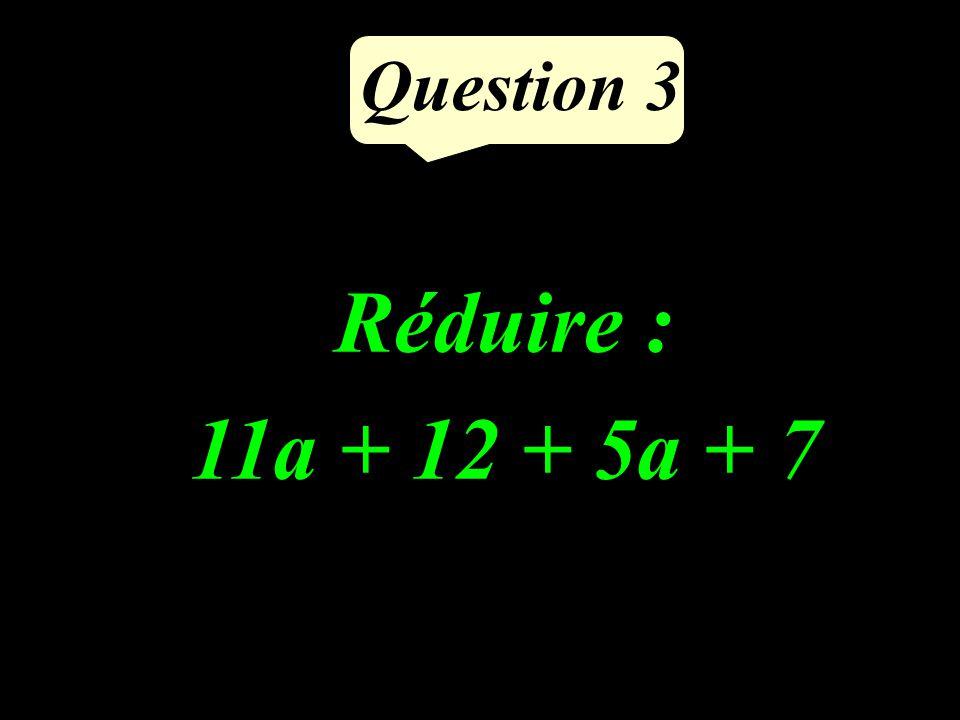 Question 3 Réduire : 11a + 12 + 5a + 7