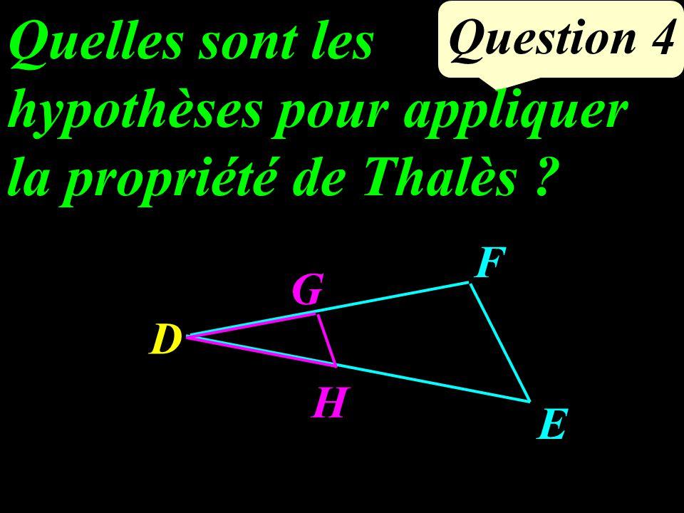 Question 4 Quelles sont les hypothèses pour appliquer la propriété de Thalès ? D G H E F