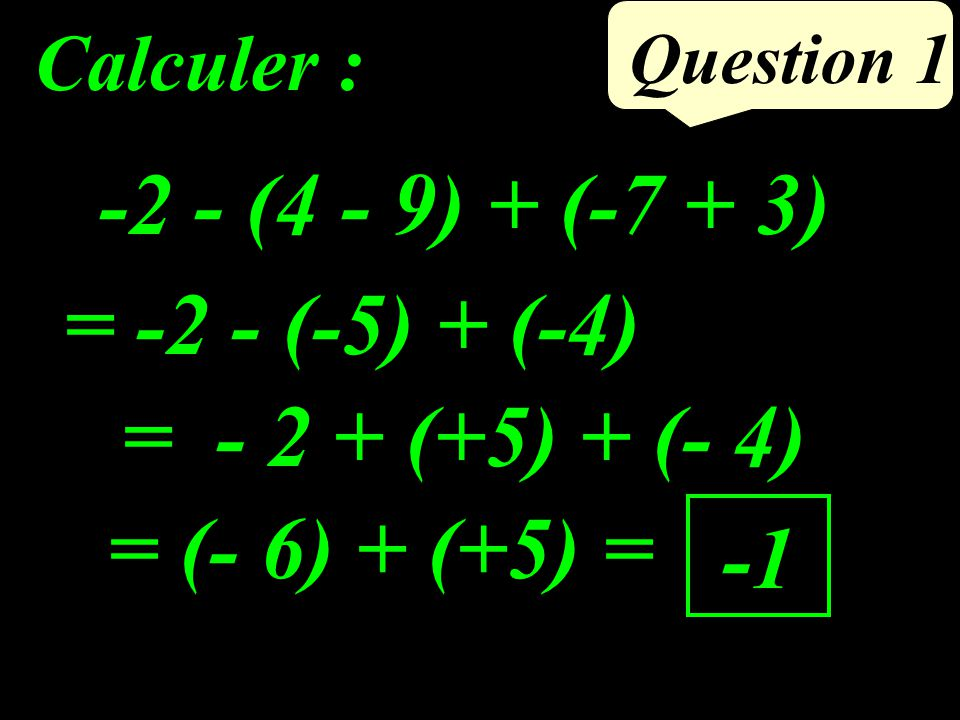 Question 1 -2 - (4 - 9) + (-7 + 3) Calculer : = -2 - (-5) + (-4) = - 2 + (+5) + (- 4) = (- 6) + (+5) =