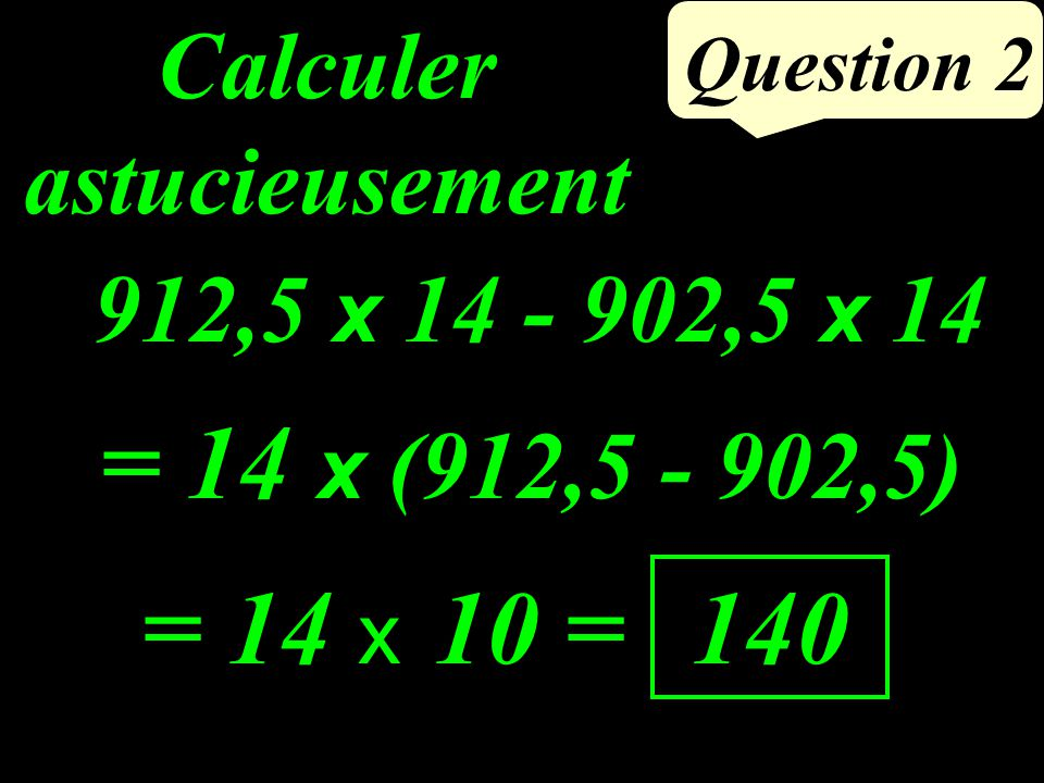 912,5 x 14 - 902,5 x 14 Question 2 Calculer astucieusement = 14 x 10 = 140 = 14 x (912,5 - 902,5)