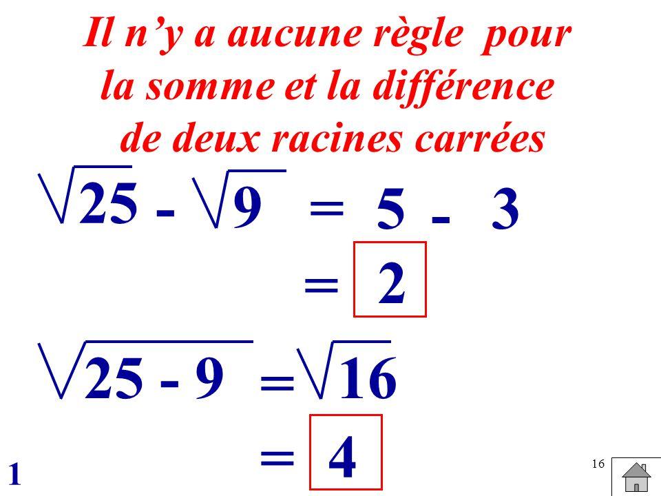 16 25 =5 Il ny a aucune règle pour la somme et la différence de deux racines carrées -9 - 3 = 2 25 - 916 = = 4 1