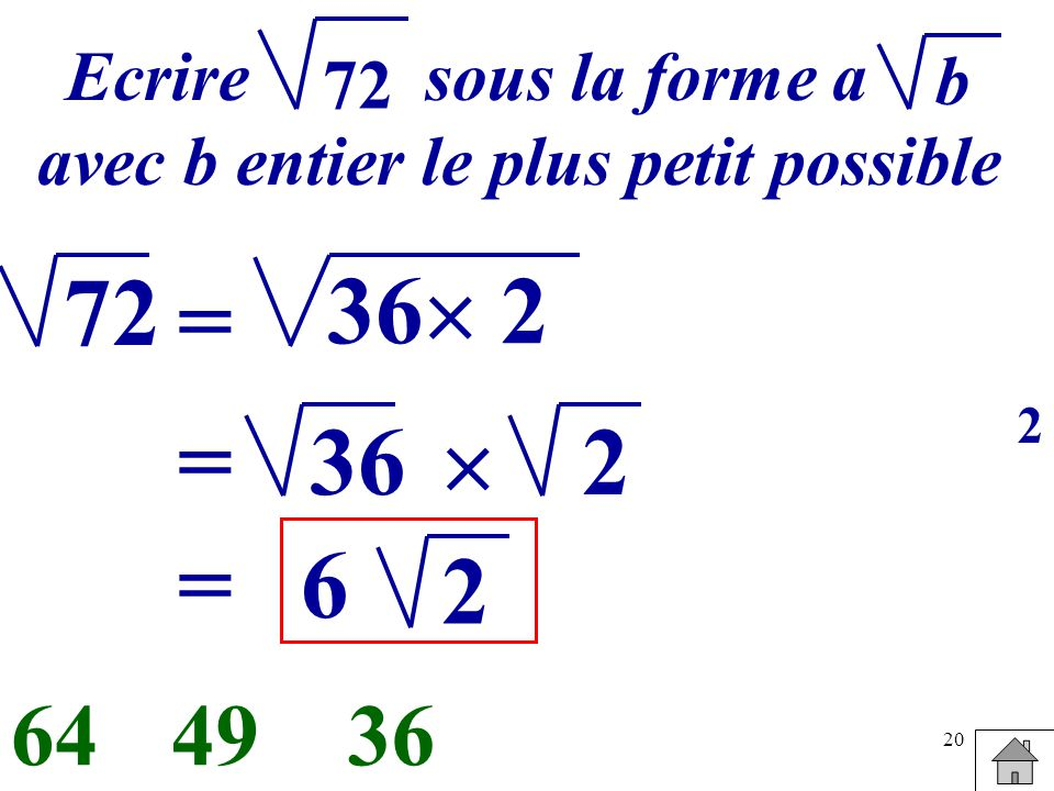 20 Ecrire sous la forme a avec b entier le plus petit possible b 72 = 36 2 364964 36= 2 =6 2 2