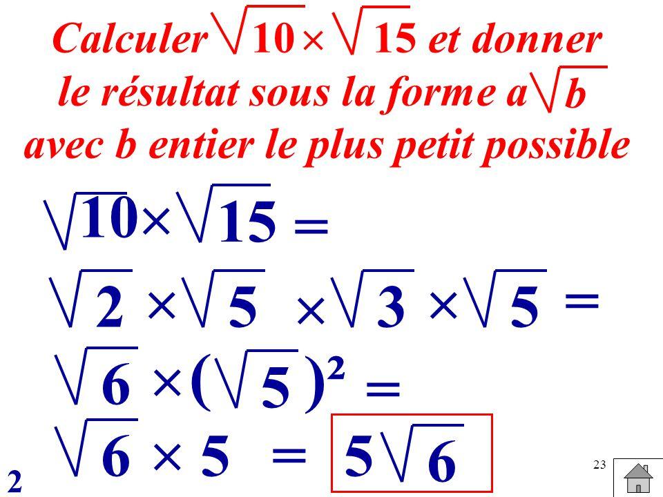 23 15 = 10 = Calculer et donner le résultat sous la forme a avec b entier le plus petit possible b 1015 25 35 6 = 5 ( )² 6=55 6 2