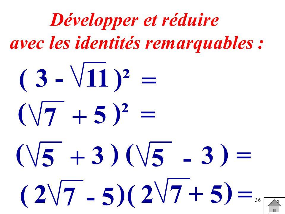 36 Développer et réduire avec les identités remarquables : (3 -11)² = ( 5 7 = + ( 3 5 ) = + ( 3 5 ) - ( - 57 ) = 2 (+ 57 ) 2