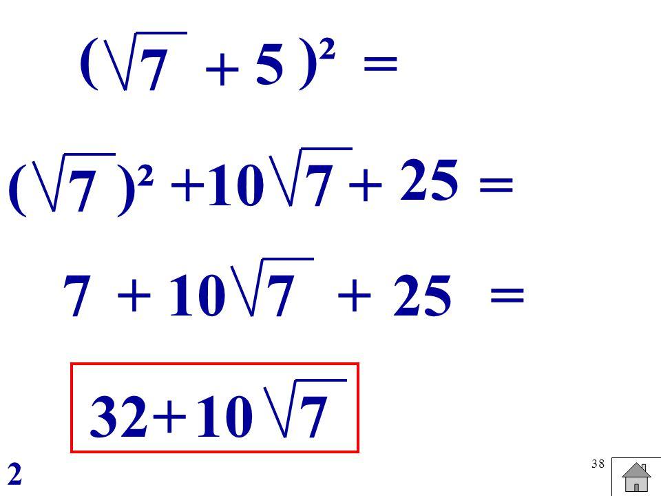 38 ( 5 7 )² = 25 +10 7 + 7 ()² 7+10 7 +25 32+10 7 = = + 2