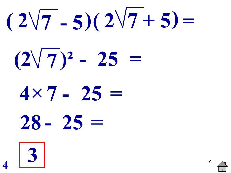 40 ( - 57 ) = 2 - 7 (2)² 25 = -4 = 3 4 7 28- =25 (+ 57 ) 2